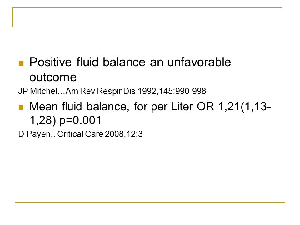 Positive fluid balance an unfavorable outcome JP Mitchel…Am Rev Respir Dis 1992,145:990-998 Mean fluid balance, for per Liter OR 1,21(1,13- 1,28) p=0.