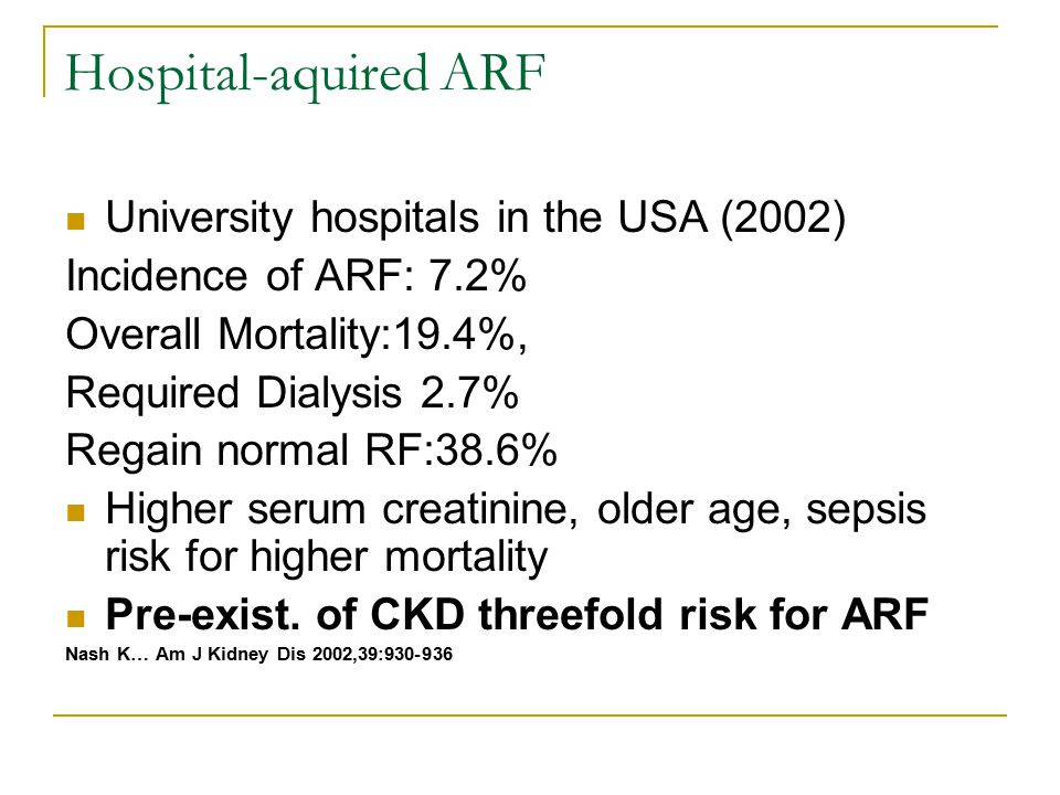 Hospital-aquired ARF University hospitals in the USA (2002) Incidence of ARF: 7.2% Overall Mortality:19.4%, Required Dialysis 2.7% Regain normal RF:38.6% Higher serum creatinine, older age, sepsis risk for higher mortality Pre-exist.