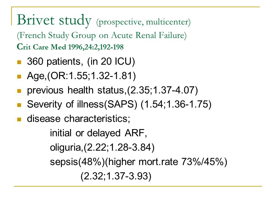 Brivet study (prospective, multicenter) (French Study Group on Acute Renal Failure) C rit Care Med 1996,24:2,192-198 360 patients, (in 20 ICU) Age,(OR:1.55;1.32-1.81) previous health status,(2.35;1.37-4.07) Severity of illness(SAPS) (1.54;1.36-1.75) disease characteristics; initial or delayed ARF, oliguria,(2.22;1.28-3.84) sepsis(48%)(higher mort.rate 73%/45%) (2.32;1.37-3.93)