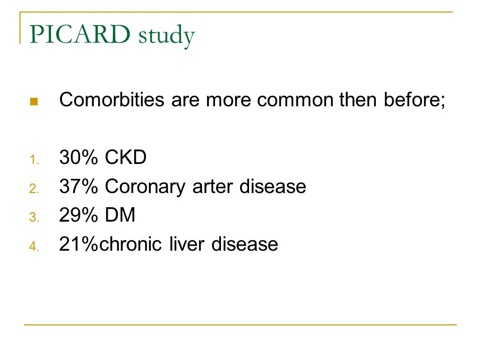 PICARD study Comorbities are more common then before; 1. 30% CKD 2. 37% Coronary arter disease 3. 29% DM 4. 21%chronic liver disease