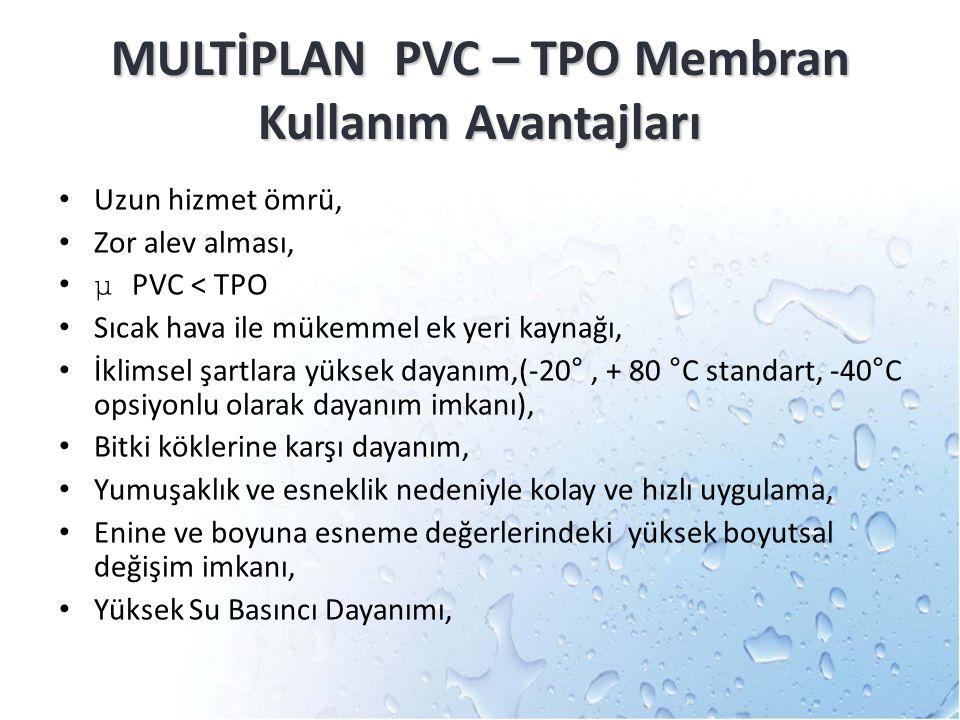 MULTİPLAN PVC – TPO Membran Kullanım Avantajları Uzun hizmet ömrü, Zor alev alması, μ PVC < TPO Sıcak hava ile mükemmel ek yeri kaynağı, İklimsel şart