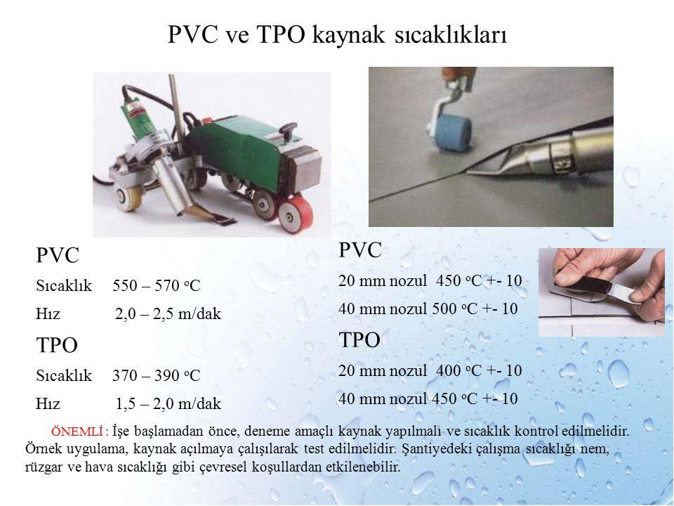 PVC ve TPO kaynak sıcaklıkları PVC Sıcaklık 550 – 570 o C Hız 2,0 – 2,5 m/dak TPO Sıcaklık 370 – 390 o C Hız 1,5 – 2,0 m/dak PVC 20 mm nozul 450 o C +