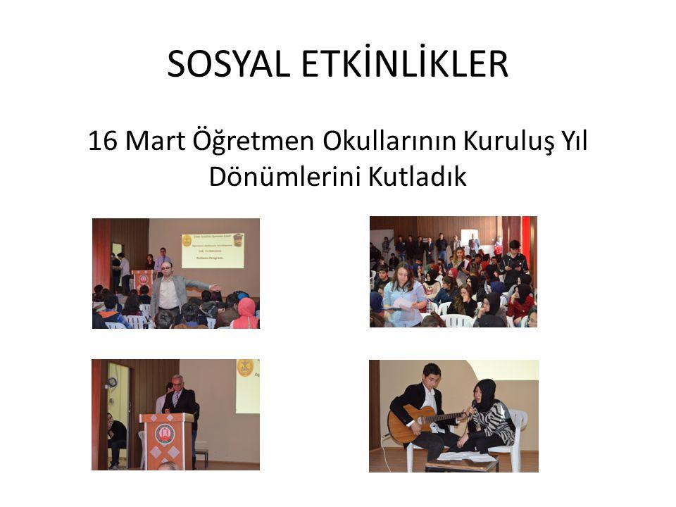 SOSYAL ETKİNLİKLER 16 Mart Öğretmen Okullarının Kuruluş Yıl Dönümlerini Kutladık