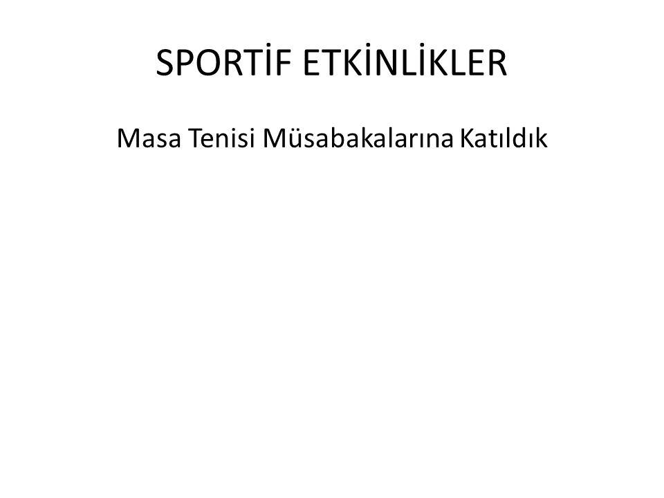 SPORTİF ETKİNLİKLER Masa Tenisi Müsabakalarına Katıldık