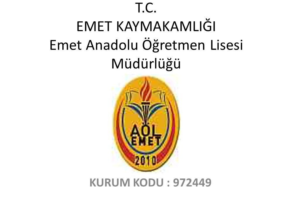T.C. EMET KAYMAKAMLIĞI Emet Anadolu Öğretmen Lisesi Müdürlüğü KURUM KODU : 972449