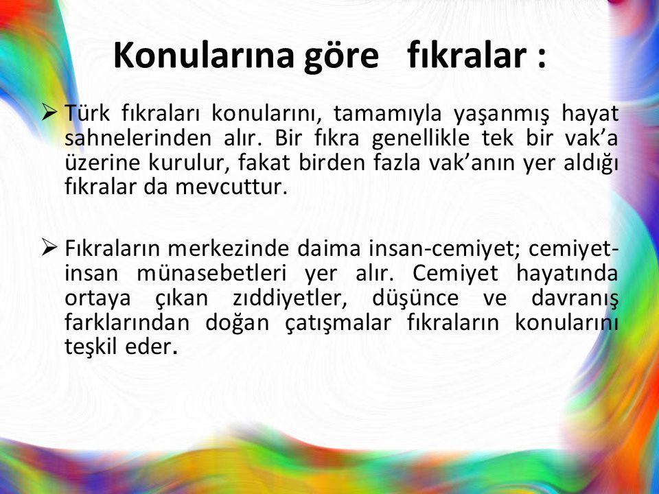 Konularına göre fıkralar :  Türk fıkraları konularını, tamamıyla yaşanmış hayat sahnelerinden alır. Bir fıkra genellikle tek bir vak'a üzerine kurulu
