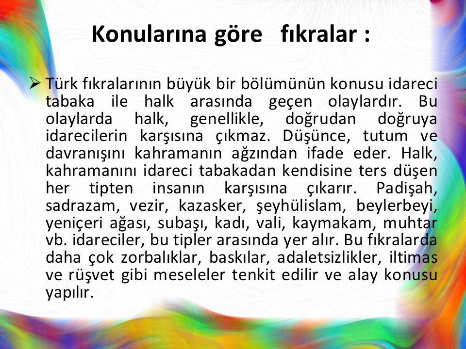 Konularına göre fıkralar :  Türk fıkralarının büyük bir bölümünün konusu idareci tabaka ile halk arasında geçen olaylardır. Bu olaylarda halk, genell