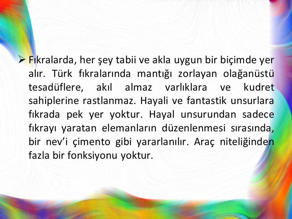  Fıkralarda, her şey tabii ve akla uygun bir biçimde yer alır. Türk fıkralarında mantığı zorlayan olağanüstü tesadüflere, akıl almaz varlıklara ve ku