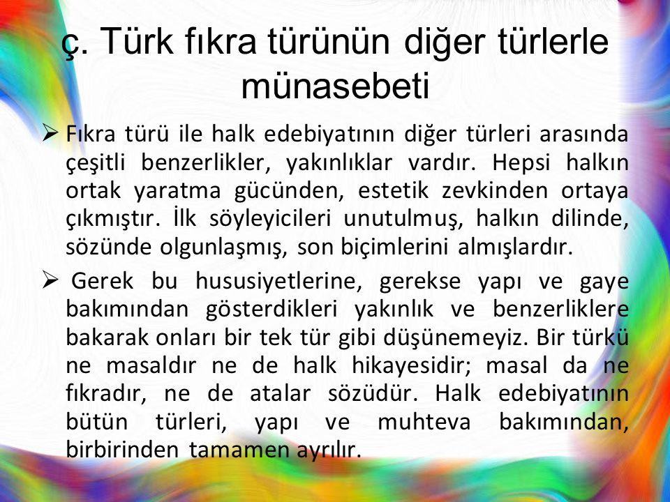 ç. Türk fıkra türünün diğer türlerle münasebeti  Fıkra türü ile halk edebiyatının diğer türleri arasında çeşitli benzerlikler, yakınlıklar vardır. He