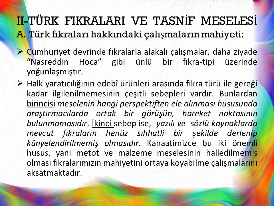 II-TÜRK FIKRALARI VE TASN İ F MESELES İ A. Türk fıkraları hakkındaki çalı ş maların mahiyeti:  Cumhuriyet devrinde fıkralarla alakalı çalışmalar, dah
