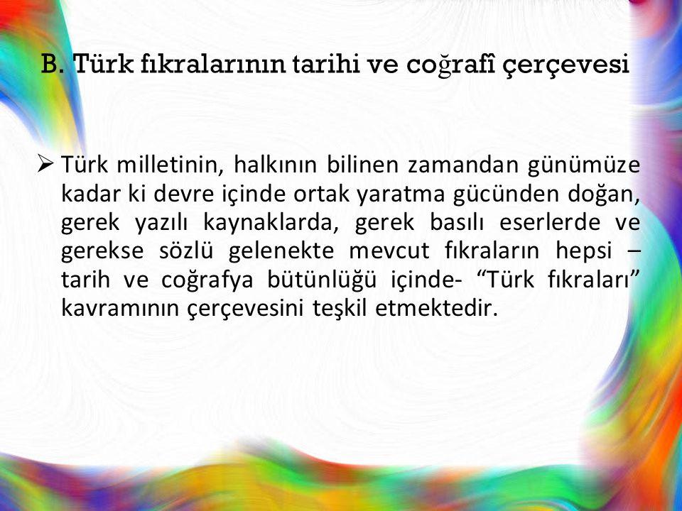 B. Türk fıkralarının tarihi ve co ğ rafî çerçevesi  Türk milletinin, halkının bilinen zamandan günümüze kadar ki devre içinde ortak yaratma gücünden