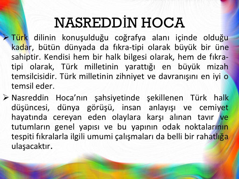 NASREDD İ N HOCA  Türk dilinin konuşulduğu coğrafya alanı içinde olduğu kadar, bütün dünyada da fıkra-tipi olarak büyük bir üne sahiptir. Kendisi hem