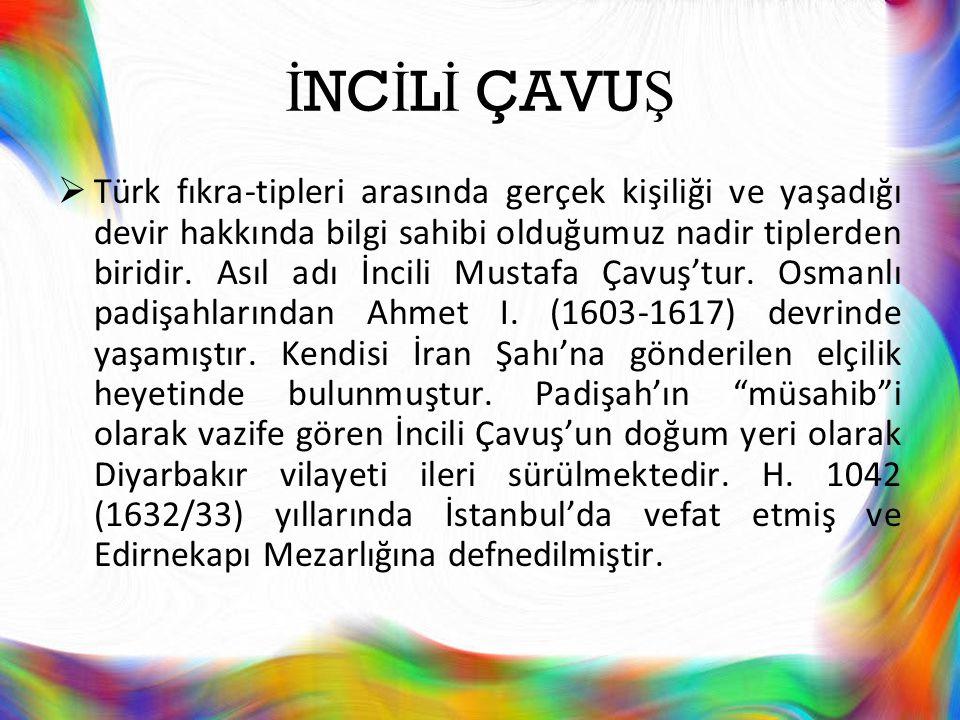 İ NC İ L İ ÇAVU Ş  Türk fıkra-tipleri arasında gerçek kişiliği ve yaşadığı devir hakkında bilgi sahibi olduğumuz nadir tiplerden biridir. Asıl adı İn