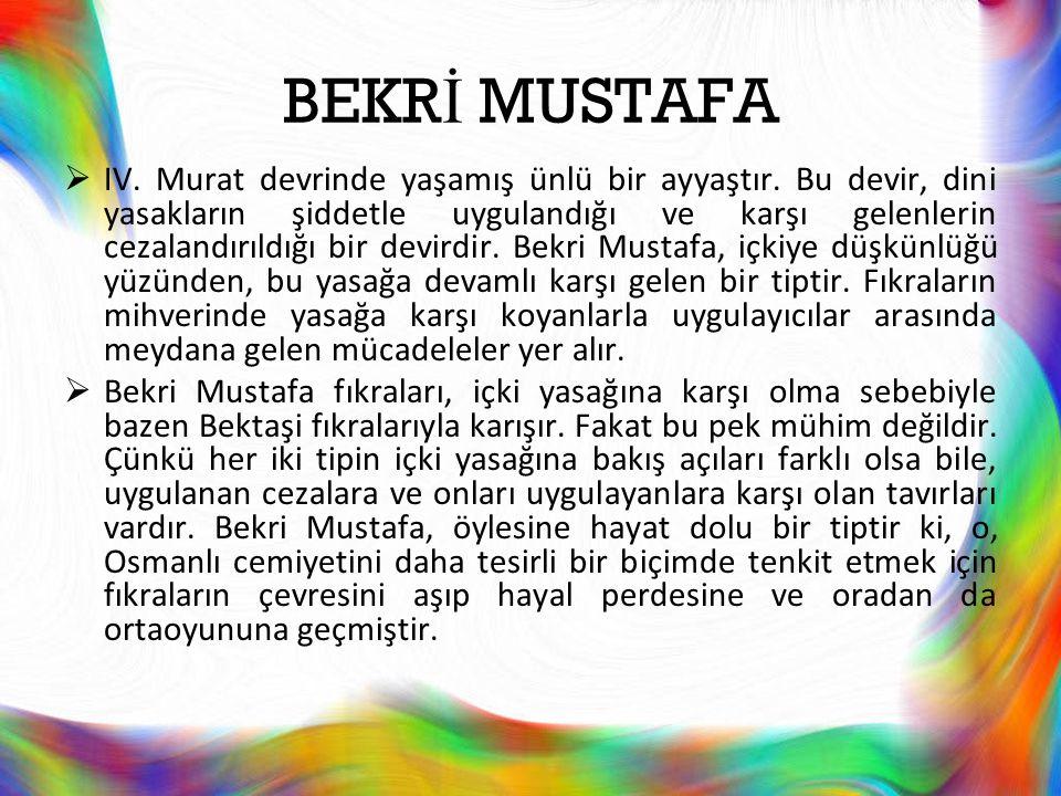 BEKR İ MUSTAFA  IV. Murat devrinde yaşamış ünlü bir ayyaştır. Bu devir, dini yasakların şiddetle uygulandığı ve karşı gelenlerin cezalandırıldığı bir