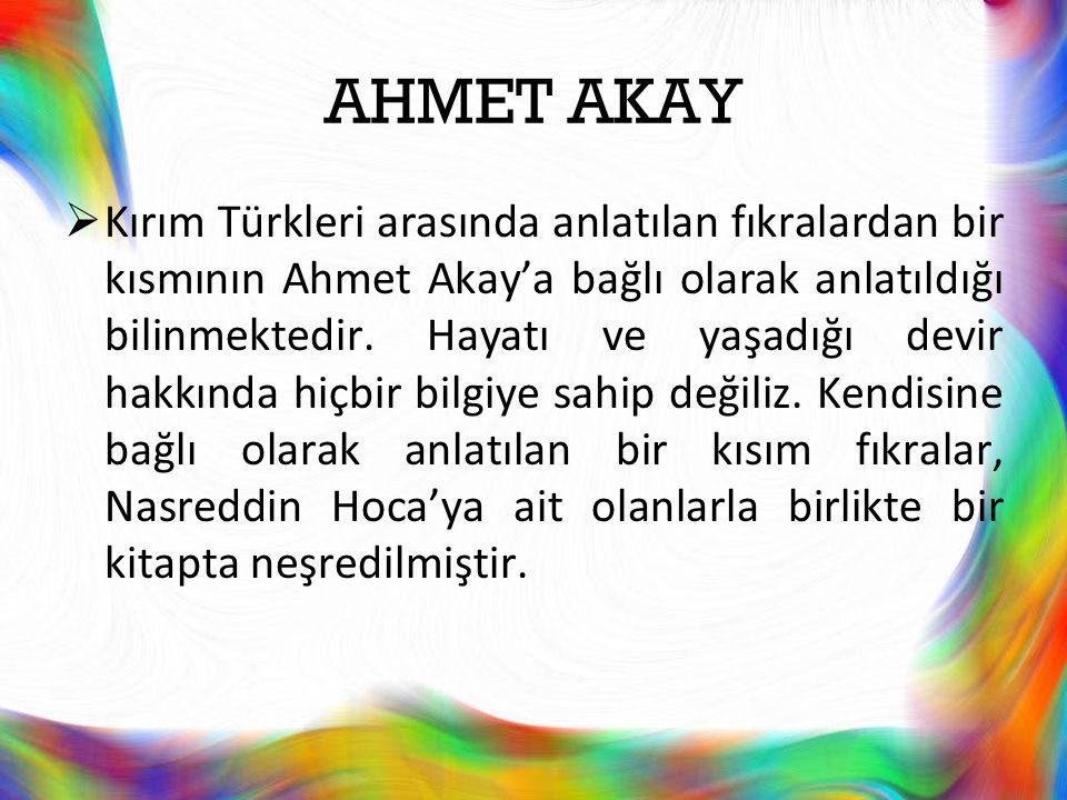 AHMET AKAY  Kırım Türkleri arasında anlatılan fıkralardan bir kısmının Ahmet Akay'a bağlı olarak anlatıldığı bilinmektedir. Hayatı ve yaşadığı devir