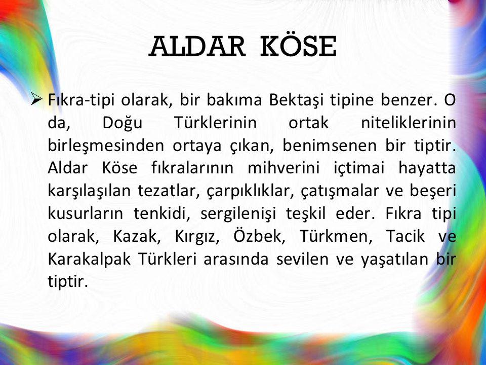 ALDAR KÖSE  Fıkra-tipi olarak, bir bakıma Bektaşi tipine benzer. O da, Doğu Türklerinin ortak niteliklerinin birleşmesinden ortaya çıkan, benimsenen