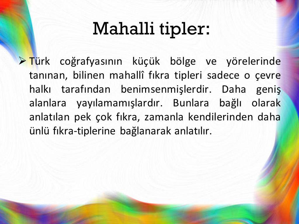 Mahalli tipler:  Türk coğrafyasının küçük bölge ve yörelerinde tanınan, bilinen mahallî fıkra tipleri sadece o çevre halkı tarafından benimsenmişlerd