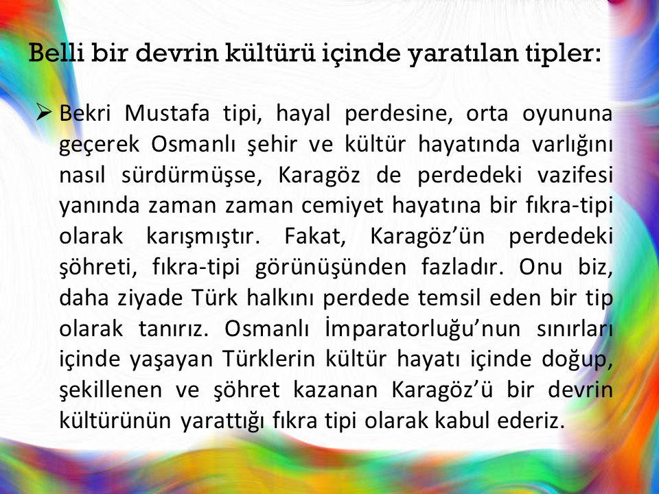 Belli bir devrin kültürü içinde yaratılan tipler:  Bekri Mustafa tipi, hayal perdesine, orta oyununa geçerek Osmanlı şehir ve kültür hayatında varlığ