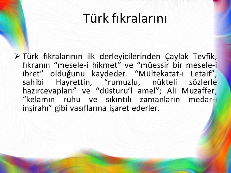 """Türk fıkralarını  Türk fıkralarının ilk derleyicilerinden Çaylak Tevfik, fıkranın """"mesele-i hikmet"""" ve """"müessir bir mesele-i ibret"""" olduğunu kaydeder"""
