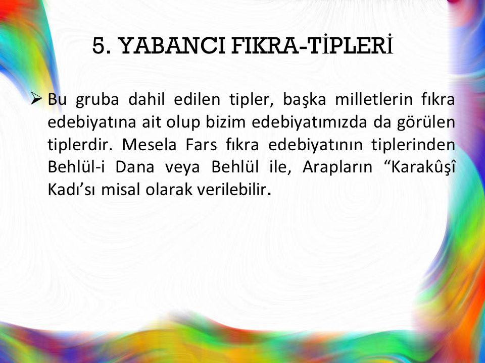5. YABANCI FIKRA-T İ PLER İ  Bu gruba dahil edilen tipler, başka milletlerin fıkra edebiyatına ait olup bizim edebiyatımızda da görülen tiplerdir. Me