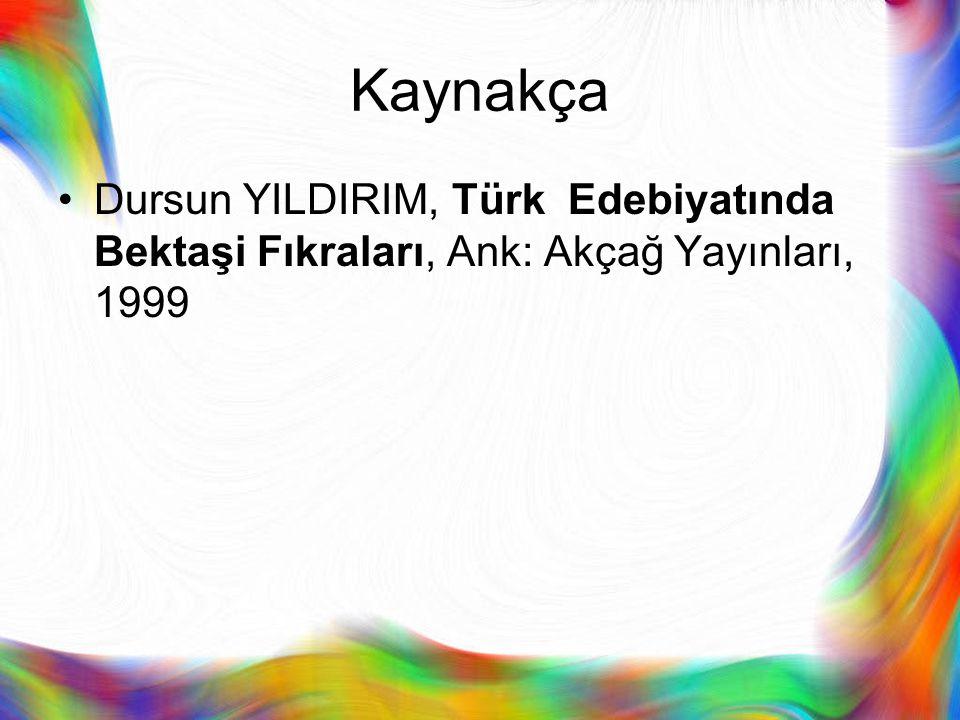 Kaynakça Dursun YILDIRIM, Türk Edebiyatında Bektaşi Fıkraları, Ank: Akçağ Yayınları, 1999