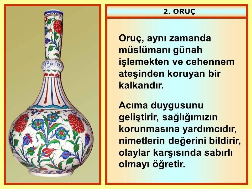 2. ORUÇ Oruç, aynı zamanda müslümanı günah işlemekten ve cehennem ateşinden koruyan bir kalkandır. Acıma duygusunu geliştirir, sağlığımızın korunmasın