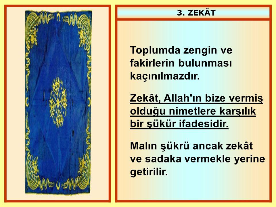 3. ZEKÂT Toplumda zengin ve fakirlerin bulunması kaçınılmazdır. Zekât, Allah'ın bize vermiş olduğu nimetlere karşılık bir şükür ifadesidir. Malın şükr