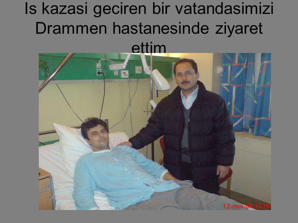 Is kazasi geciren bir vatandasimizi Drammen hastanesinde ziyaret ettim