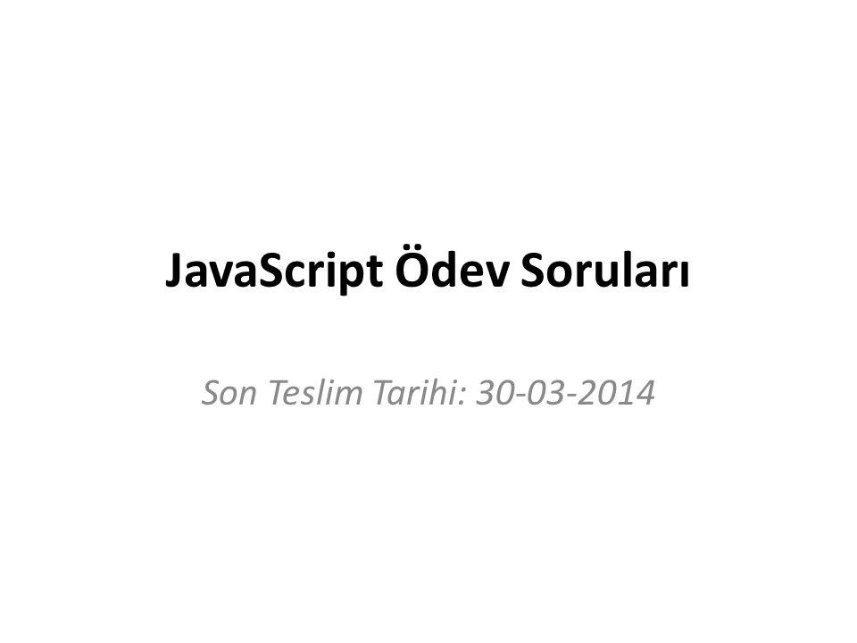 JavaScript Ödev Soruları Son Teslim Tarihi: 30-03-2014