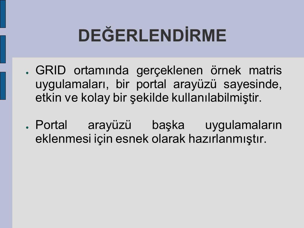 DEĞERLENDİRME ● GRID ortamında gerçeklenen örnek matris uygulamaları, bir portal arayüzü sayesinde, etkin ve kolay bir şekilde kullanılabilmiştir. ● P