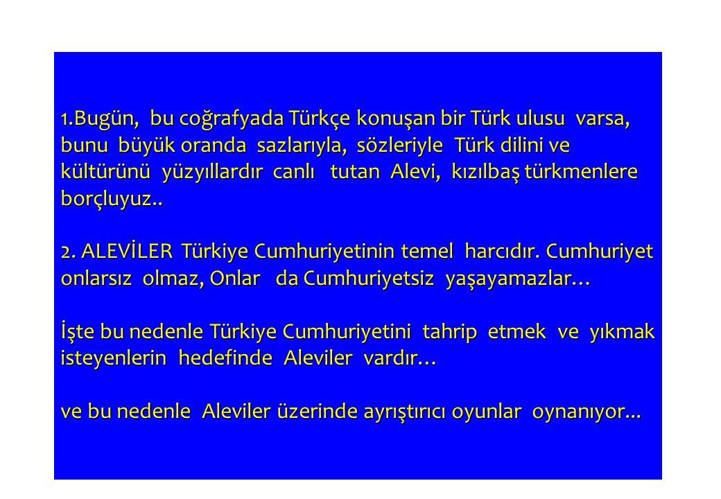 1.Bugün, bu coğrafyada Türkçe konuşan bir Türk ulusu varsa, bunu büyük oranda sazlarıyla, sözleriyle Türk dilini ve kültürünü yüzyıllardır canlı tutan Alevi, kızılbaş türkmenlere borçluyuz..