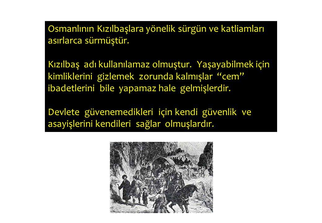 Osmanlının Kızılbaşlara yönelik sürgün ve katliamları asırlarca sürmüştür. Kızılbaş adı kullanılamaz olmuştur. Yaşayabilmek için kimliklerini gizlemek