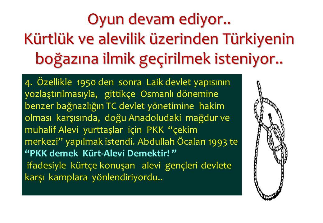 Oyun devam ediyor.. Kürtlük ve alevilik üzerinden Türkiyenin boğazına ilmik geçirilmek isteniyor.. 4. Özellikle 1950 den sonra Laik devlet yapısının y