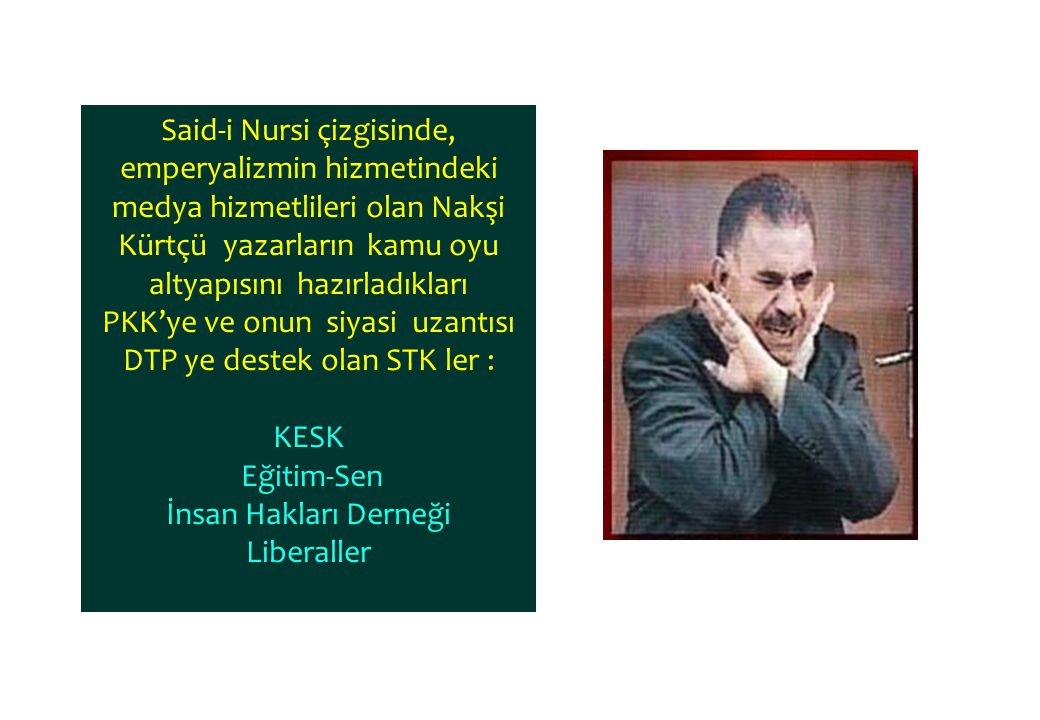 Said-i Nursi çizgisinde, emperyalizmin hizmetindeki medya hizmetlileri olan Nakşi Kürtçü yazarların kamu oyu altyapısını hazırladıkları PKK'ye ve onun siyasi uzantısı DTP ye destek olan STK ler : KESK Eğitim-Sen İnsan Hakları Derneği Liberaller