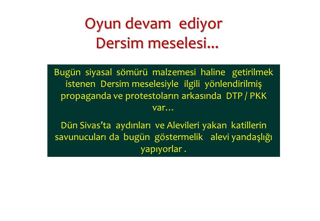 Bugün siyasal sömürü malzemesi haline getirilmek istenen Dersim meselesiyle ilgili yönlendirilmiş propaganda ve protestoların arkasında DTP / PKK var… Dün Sivas'ta aydınları ve Alevileri yakan katillerin savunucuları da bugün göstermelik alevi yandaşlığı yapıyorlar.