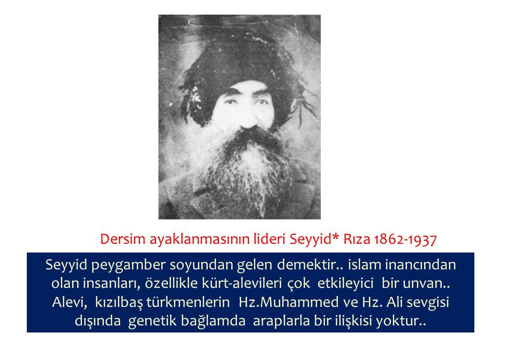 Dersim ayaklanmasının lideri Seyyid* Rıza 1862-1937 Seyyid peygamber soyundan gelen demektir..