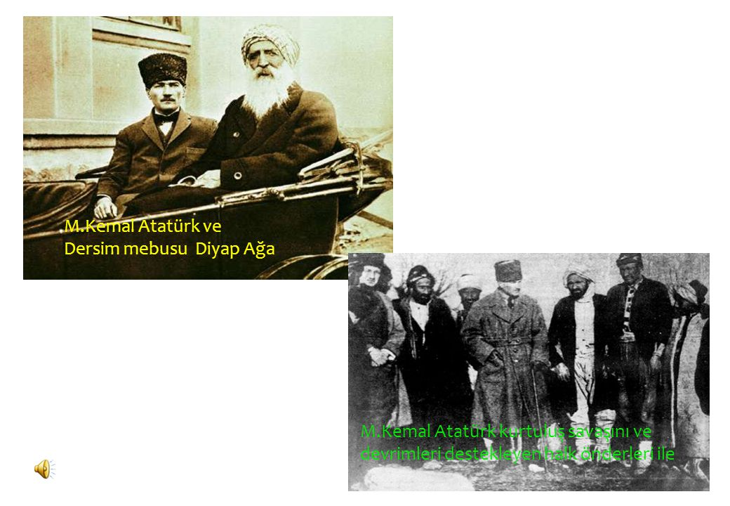 M.Kemal Atatürk ve Dersim mebusu Diyap Ağa M.Kemal Atatürk kurtuluş savaşını ve devrimleri destekleyen halk önderleri ile