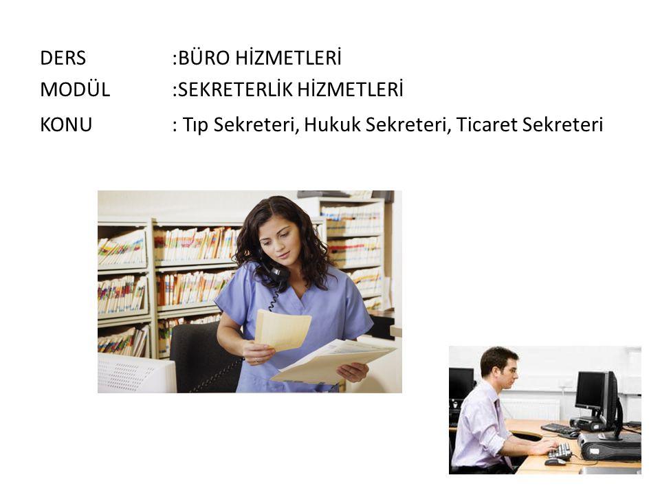 DERS:BÜRO HİZMETLERİ MODÜL:SEKRETERLİK HİZMETLERİ KONU: Tıp Sekreteri, Hukuk Sekreteri, Ticaret Sekreteri