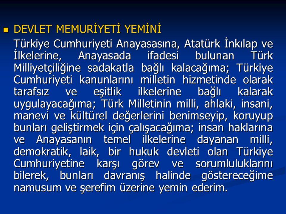 DEVLET MEMURİYETİ YEMİNİ DEVLET MEMURİYETİ YEMİNİ Türkiye Cumhuriyeti Anayasasına, Atatürk İnkılap ve İlkelerine, Anayasada ifadesi bulunan Türk Milliyetçiliğine sadakatla bağlı kalacağıma; Türkiye Cumhuriyeti kanunlarını milletin hizmetinde olarak tarafsız ve eşitlik ilkelerine bağlı kalarak uygulayacağıma; Türk Milletinin milli, ahlaki, insani, manevi ve kültürel değerlerini benimseyip, koruyup bunları geliştirmek için çalışacağıma; insan haklarına ve Anayasanın temel ilkelerine dayanan milli, demokratik, laik, bir hukuk devleti olan Türkiye Cumhuriyetine karşı görev ve sorumluluklarını bilerek, bunları davranış halinde göstereceğime namusum ve şerefim üzerine yemin ederim.