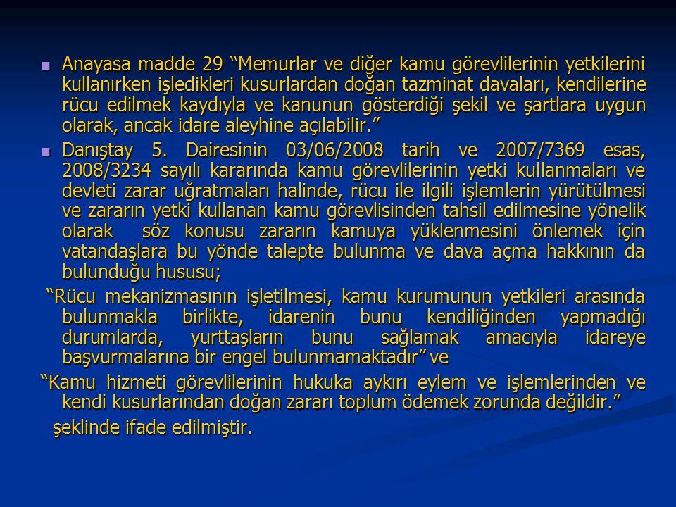 Anayasa madde 29 Memurlar ve diğer kamu görevlilerinin yetkilerini kullanırken işledikleri kusurlardan doğan tazminat davaları, kendilerine rücu edilmek kaydıyla ve kanunun gösterdiği şekil ve şartlara uygun olarak, ancak idare aleyhine açılabilir. Anayasa madde 29 Memurlar ve diğer kamu görevlilerinin yetkilerini kullanırken işledikleri kusurlardan doğan tazminat davaları, kendilerine rücu edilmek kaydıyla ve kanunun gösterdiği şekil ve şartlara uygun olarak, ancak idare aleyhine açılabilir. Danıştay 5.