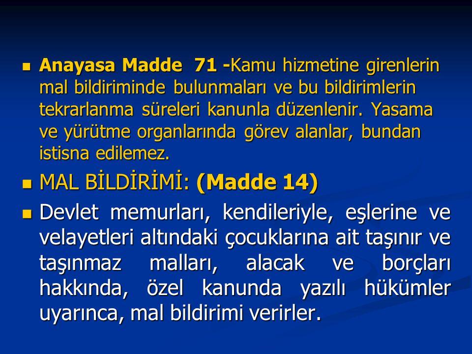 Anayasa Madde 71 -Kamu hizmetine girenlerin mal bildiriminde bulunmaları ve bu bildirimlerin tekrarlanma süreleri kanunla düzenlenir. Yasama ve yürütm