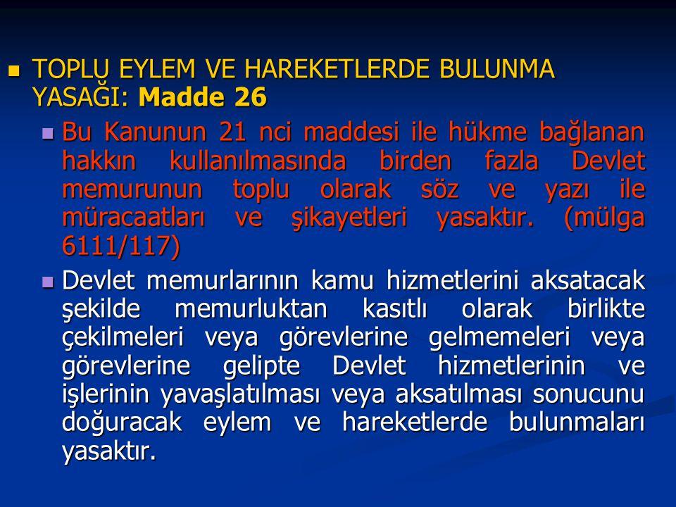 TOPLU EYLEM VE HAREKETLERDE BULUNMA YASAĞI: Madde 26 TOPLU EYLEM VE HAREKETLERDE BULUNMA YASAĞI: Madde 26 Bu Kanunun 21 nci maddesi ile hükme bağlanan hakkın kullanılmasında birden fazla Devlet memurunun toplu olarak söz ve yazı ile müracaatları ve şikayetleri yasaktır.