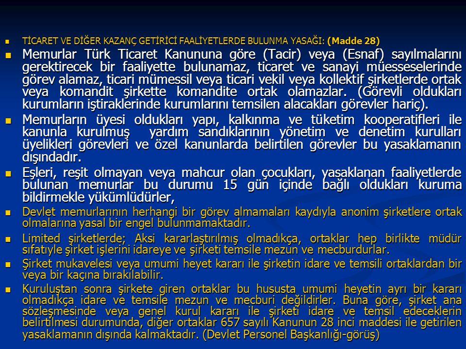 TİCARET VE DİĞER KAZANÇ GETİRİCİ FAALİYETLERDE BULUNMA YASAĞI: (Madde 28) TİCARET VE DİĞER KAZANÇ GETİRİCİ FAALİYETLERDE BULUNMA YASAĞI: (Madde 28) Memurlar Türk Ticaret Kanununa göre (Tacir) veya (Esnaf) sayılmalarını gerektirecek bir faaliyette bulunamaz, ticaret ve sanayi müesseselerinde görev alamaz, ticari mümessil veya ticari vekil veya kollektif şirketlerde ortak veya komandit şirkette komandite ortak olamazlar.