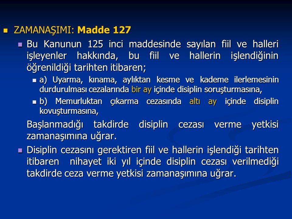 ZAMANAŞIMI: Madde 127 ZAMANAŞIMI: Madde 127 Bu Kanunun 125 inci maddesinde sayılan fiil ve halleri işleyenler hakkında, bu fiil ve hallerin işlendiğinin öğrenildiği tarihten itibaren; Bu Kanunun 125 inci maddesinde sayılan fiil ve halleri işleyenler hakkında, bu fiil ve hallerin işlendiğinin öğrenildiği tarihten itibaren; a) Uyarma, kınama, aylıktan kesme ve kademe ilerlemesinin durdurulması cezalarında bir ay içinde disiplin soruşturmasına, a) Uyarma, kınama, aylıktan kesme ve kademe ilerlemesinin durdurulması cezalarında bir ay içinde disiplin soruşturmasına, b) Memurluktan çıkarma cezasında altı ay içinde disiplin kovuşturmasına, b) Memurluktan çıkarma cezasında altı ay içinde disiplin kovuşturmasına, Başlanmadığı takdirde disiplin cezası verme yetkisi zamanaşımına uğrar.