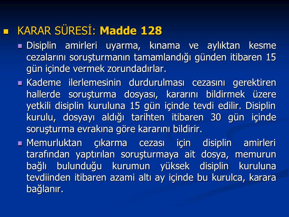 KARAR SÜRESİ: Madde 128 KARAR SÜRESİ: Madde 128 Disiplin amirleri uyarma, kınama ve aylıktan kesme cezalarını soruşturmanın tamamlandığı günden itibaren 15 gün içinde vermek zorundadırlar.