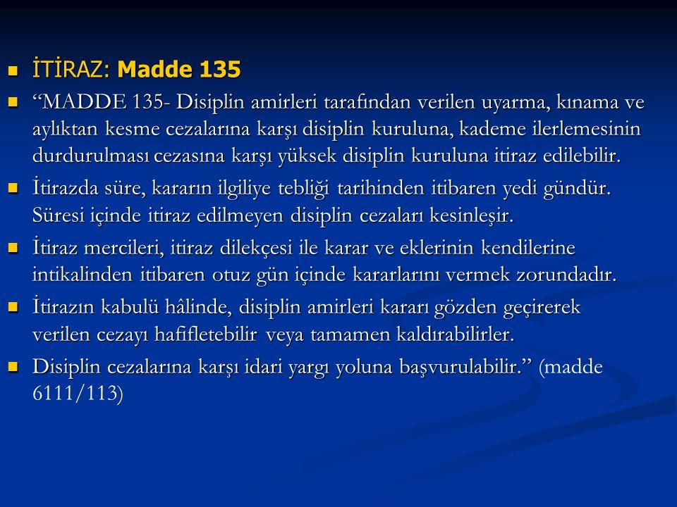 İTİRAZ: Madde 135 İTİRAZ: Madde 135 MADDE 135- Disiplin amirleri tarafından verilen uyarma, kınama ve aylıktan kesme cezalarına karşı disiplin kuruluna, kademe ilerlemesinin durdurulması cezasına karşı yüksek disiplin kuruluna itiraz edilebilir.
