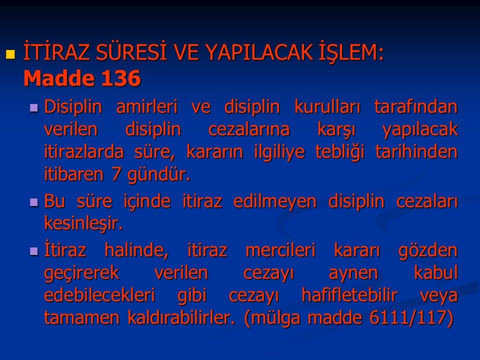 İTİRAZ SÜRESİ VE YAPILACAK İŞLEM: Madde 136 İTİRAZ SÜRESİ VE YAPILACAK İŞLEM: Madde 136 Disiplin amirleri ve disiplin kurulları tarafından verilen disiplin cezalarına karşı yapılacak itirazlarda süre, kararın ilgiliye tebliği tarihinden itibaren 7 gündür.