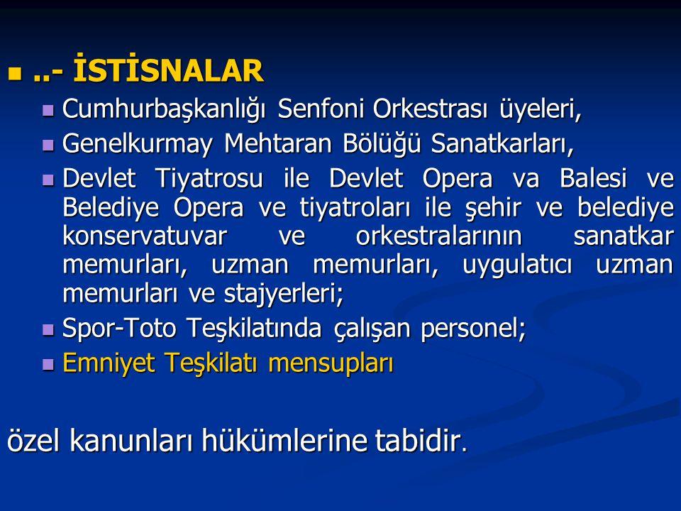 ..- İSTİSNALAR..- İSTİSNALAR Cumhurbaşkanlığı Senfoni Orkestrası üyeleri, Cumhurbaşkanlığı Senfoni Orkestrası üyeleri, Genelkurmay Mehtaran Bölüğü Sanatkarları, Genelkurmay Mehtaran Bölüğü Sanatkarları, Devlet Tiyatrosu ile Devlet Opera va Balesi ve Belediye Opera ve tiyatroları ile şehir ve belediye konservatuvar ve orkestralarının sanatkar memurları, uzman memurları, uygulatıcı uzman memurları ve stajyerleri; Devlet Tiyatrosu ile Devlet Opera va Balesi ve Belediye Opera ve tiyatroları ile şehir ve belediye konservatuvar ve orkestralarının sanatkar memurları, uzman memurları, uygulatıcı uzman memurları ve stajyerleri; Spor-Toto Teşkilatında çalışan personel; Spor-Toto Teşkilatında çalışan personel; Emniyet Teşkilatı mensupları Emniyet Teşkilatı mensupları özel kanunları hükümlerine tabidir.