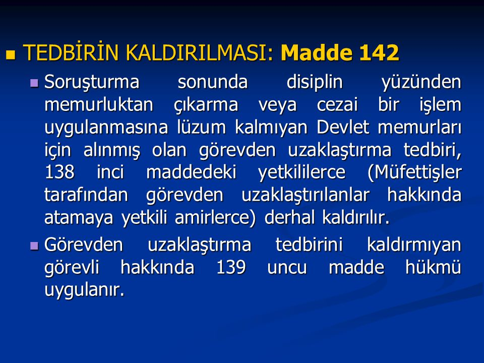 TEDBİRİN KALDIRILMASI: Madde 142 TEDBİRİN KALDIRILMASI: Madde 142 Soruşturma sonunda disiplin yüzünden memurluktan çıkarma veya cezai bir işlem uygulanmasına lüzum kalmıyan Devlet memurları için alınmış olan görevden uzaklaştırma tedbiri, 138 inci maddedeki yetkililerce (Müfettişler tarafından görevden uzaklaştırılanlar hakkında atamaya yetkili amirlerce) derhal kaldırılır.
