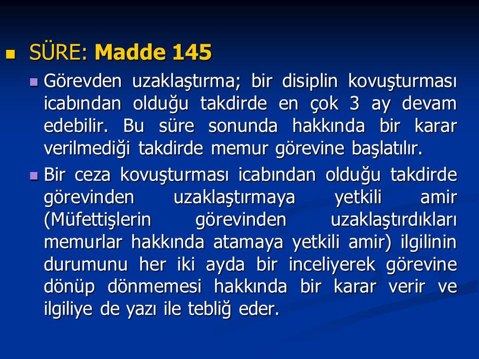 SÜRE: Madde 145 SÜRE: Madde 145 Görevden uzaklaştırma; bir disiplin kovuşturması icabından olduğu takdirde en çok 3 ay devam edebilir.